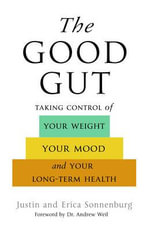 The Good Gut : Taking Control of Your Weight, Your Mood, and Your Long Term Health - Justin Sonnenburg