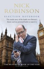 Election Notebook : The Inside Story of the Battle Over Britain's Future and My Personal Battle to Report it - Nick Robinson