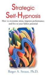 Strategic Self-hypnosis :  How to Overcome Stress, Improve Performance, and Live to Your Fullest Potential - Roger A. Straus