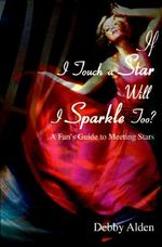 If I Touch a Star Will I Sparkle Too? :  A Fan's Guide to Meeting the Stars - Debby Alden