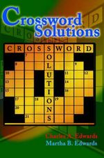 Crossword Solutions :  A New and Unique Source of Names, Characters, Titles, Events and Phrases Found in Crossword Puzzles, Entertainment and - Charles A. Edwards
