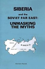 Siberia and the Soviet Far East : : Unmasking the Myths - Abraham Resnick