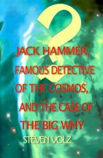 Jack Hammer Famous Detective of the Cosmos and the Case of the Big Why - Steven Volz