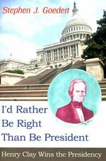 I'd Rather Be Right Than Be President : Henry Clay Wins the Presidency - Stephen J Goedert