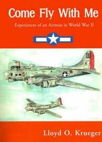 Come Fly with Me : Experiences of an Airman in World War II - Lloyd Krueger