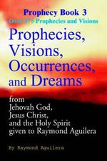 Prophecies, Visions, Occurrences, and Dreams : From Jehovah God, Jesus Christ, and the Holy Spirit Given to Raymond Aguilera - Raymond Aguilera