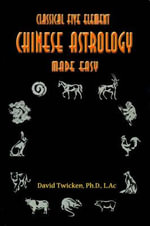 Classical Five Element Chinese Astrology Made Easy :  Feng Shui - Chinese Astrology - Qi Gong - David Twicken