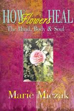 How Flowers Heal : The Mind, Body & Soul - Marie Anakee Miczak