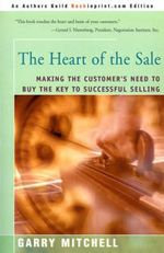 The Heart of the Sale : Making the Customer's Need to Buy the Key to Successful Selling - Garry Mitchell