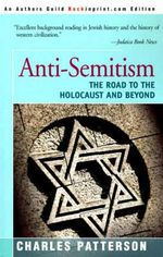 Anti-Semitism : The Road to the Holocaust and Beyond - Charles Patterson