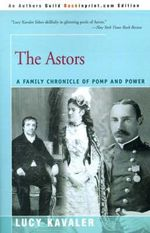 The Astors : A Family Chronicle of Pomp and Power - Lucy Kavaler