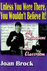 Unless You Were There, You Wouldn't Believe It! : My Reflections of the Classroom - Joan Brock