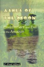 Ashes of the Moon : Environment and Evil in the Amazon - Professor C Fred Alford
