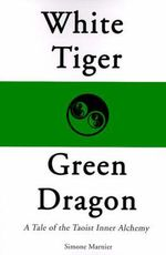 White Tiger, Green Dragon :  A Tale of the Taoist Inner Alchemy - Simone Marnier