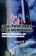 Clinton's Partial Legacy - Wars of Interdependence : Nihilistic Nationalism and Imperious Imperialism - Robert R Morman