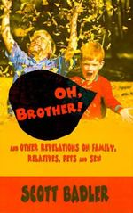 Oh, Brother! : And Other Revelations on Family, Relatives, Pets and Sex - Scott Badler