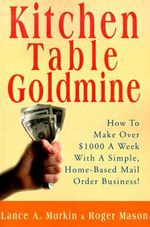 Kitchen Table Goldmine : How to Make Over $1000 a Week with a Simple, Home-Based Mail Order Business! - Lance A Murkin