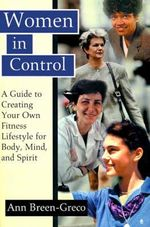 Women in Control : A Guide to Creating Your Own Fitness Lifestyle for Body, Mind, and Spirit - Ann Breen-Greco