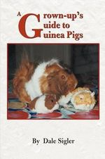 A Grown-Up's Guide to Guinea Pigs :  If You're Still Alive After Two Weeks, You're Per... - Dale L. Sigler