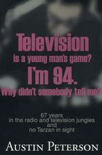 Television is a Young Man's Game? I'm 94. Why Didn't Somebody Tell Me? : 67 Years in the Radio and Television Jungles and No Tarzan in Sight - Austin Peterson