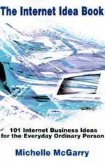 The Internet Idea Book : 101 Internet Business Ideas for the Everyday Ordinary Person - Michelle McGarry
