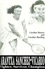 Arantxa Sanchez-Vicario : Fighter, Survivor, Champion - Caroline Burnet