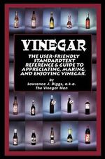 Vinegar : The User Friendly Standard Text, Reference and Guide to Appreciating, Making, and Enjoying Vinegar - Lawrence J Diggs