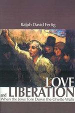 Love and Liberation : When the Jews Tore Down the Ghetto Walls - Ralph David Fertig