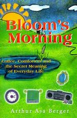 Bloom's Morning : Coffee, Comforters, and the Secret Meaning of Everyday Life - Dr Arthur Asa Berger