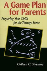 Game Plan for Parents :  Preparing Your Child for the Teenage Scene - Colleen Conroyd Strening