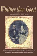 Whither Thou Goest : The True Story of Two Long-Lost Pioneers Whose Dream Wouldn't Die, and How Their Family Found Them More Than a Century Later - Patrick Simpson