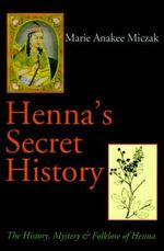 Henna's Secret History :  The History, Mystery & Folklore of Henna -  Miczak