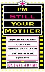 I'm Still Your Mother : How to Get Along With Your Grown-Up Children for the Rest of Your Life -  Adams