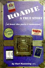 Roadie : A True Story (at Least the Parts I Remember) - Karl Kuenning