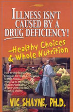 Illness Isn't Caused by a Drug Deficiency! : Healthy Choices & Whole Nutrition - Vic Shayne
