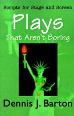 Plays That Aren't Boring : Scripts for Stage and Screen - Dennis J Barton