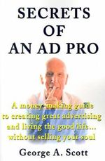 Secrets of an Ad Pro : A Money-Making Guide to Creating Great Advertising and Living the Good Life...Without Selling Your Soul - George A Scott