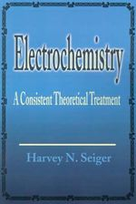 Electrochemistry :  A Consistent Theoretical Treatment - Harvey N. Seiger