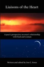 Liaison's of the Heart : A Poet's Perspective on Man's Relationship with God and Woman - Jon C Jones