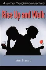 Rise Up and Walk :  A Journey Through Divorce Recovery - Ann Hazard