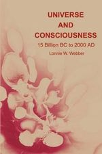 Universe and Consciousness : 15 Billion BC to 2000 AD - Lonnie W. Webber