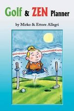 Golf & Zen Planner : Daily Golf Psychology Tips and Zen Anecdote, Along with Famous Golfers' Quotations, Will Gradually Lower Your Handicap by Improving the Mental Part of Your Game. - Mirko Allegri