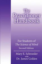 The Practitioner Handbook : For Students of the Science of Mind - Mary E Schroeder