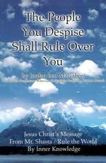 The People You Despise Shall Rule Over You : Jesus Christ's Message from Mt. Shasta / Rule the World by Inner Knowledge - Jordan Ben Maccabee