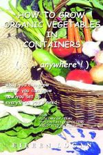 How to Grow Organic Vegetables in Containers ( Anywhere!) - Eileen M Logan