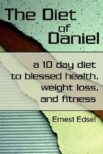 The Diet of Daniel : A 10 Day Diet to Blessed Health, Weight Loss, and Fitness - Ernest Edsel