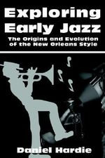 Exploring Early Jazz : The Origins and Evolution of the New Orleans Style - Daniel Hardie