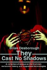 They Cast No Shadows : A Collection of Essays on the Illuminati, Revisionist History, and Suppressed Technologies - Brian R Desborough