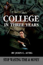College in Three Years : Stop Wasting Time and Money - John C Attig