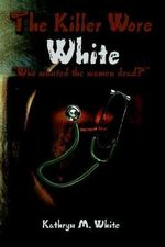 Killer Wore White :  Who Wanted the Women Dead? - Kathryn M. White